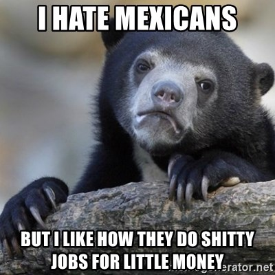 Confession Bear - i hate mexicans but i like how they do shitty jobs for little money