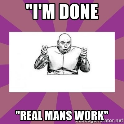 """'dr. evil' air quote - """"I'M DONE """"real mans work"""""""