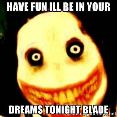 Tipical dream - HAVE FUN ILL BE IN YOUR DREAMS TONIGHT BLADE