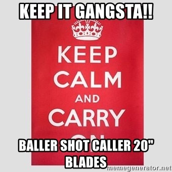 "Keep Calm - keep it gangsta!! Baller shot Caller 20"" BLADES"