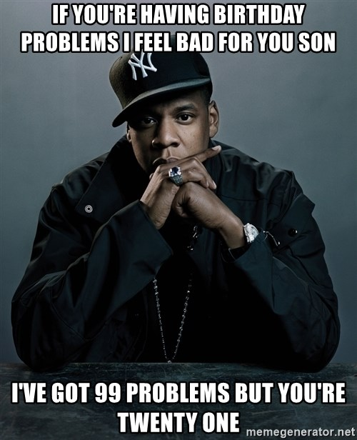Jay Z problem - IF you're having birthday problEms I feel bad for you son I've got 99 problems but you're twenty one