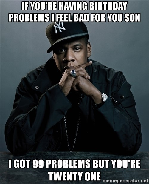 Jay Z problem - If you're having birthday problems I feel bad for you son I got 99 problems but you're twenty one