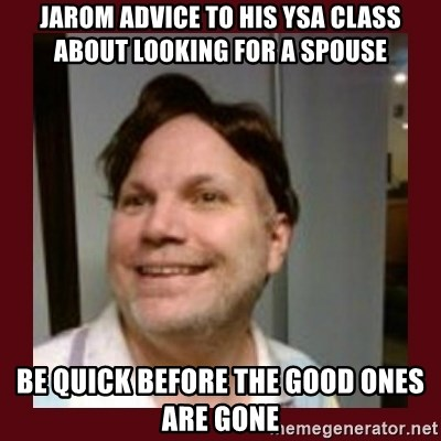 Free Speech Whatley - JAROM ADVICE TO HIS YSA CLASS ABOUT LOOKING FOR A SPOUSE  BE QUICK BEFORE THE GOOD ONES ARE GONE