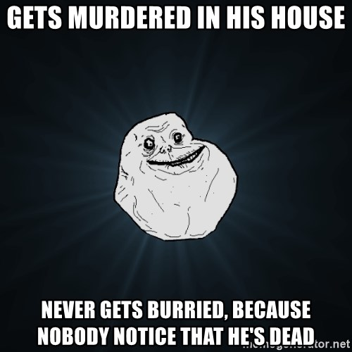 Forever Alone - Gets murdered in his House Never gets burried, because nobody notice that he's dead