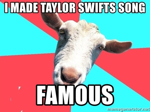 Oblivious Activist Goat - I MADE TAYLOR SWIFTS SONG FAMOUS