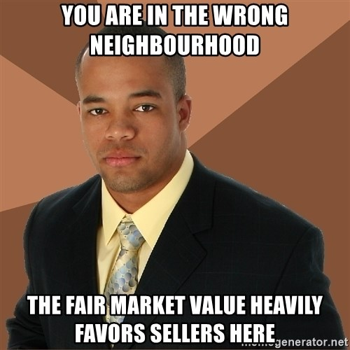 Successful Black Man - You are in the wrong Neighbourhood The fair market value heavily favors sellers here