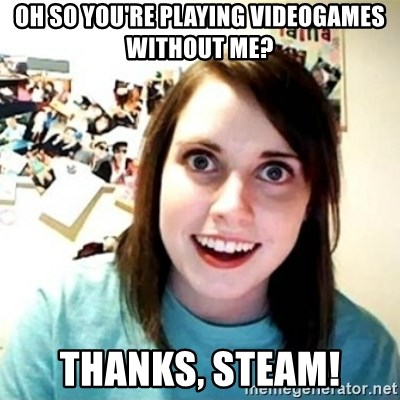 Overly Attached Girlfriend creepy - OH SO YOU'RE PLAYING VIDEOGAMES WITHOUT ME? Thanks, Steam!