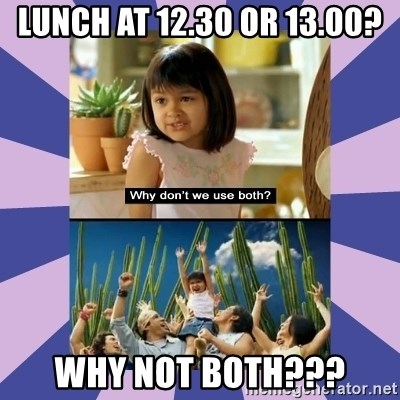 Why don't we use both girl - Lunch at 12.30 or 13.00? why not both???