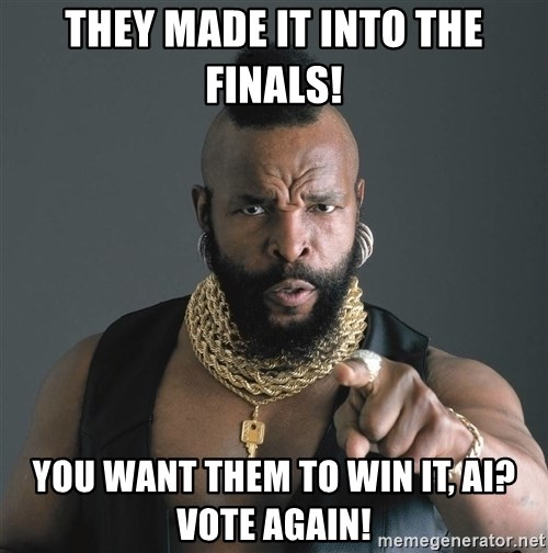 Mr T Fool - they made it into the Finals! you want them to win it, ai? VOTe Again!