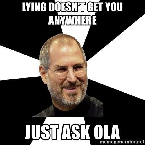 Steve Jobs Says - LYING DOESN'T GET YOU ANYWHERE JUST ASK OLA