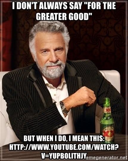"""The Most Interesting Man In The World - i don't always say """"for the greater good"""" but when I do, I mean this: http://www.youtube.com/watch?v=yUpbOliTHJY"""