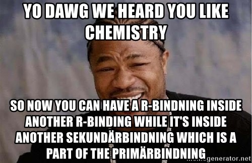Yo Dawg - yo dawg we heard you like chemistry so now you can have a r-bindning inside another r-binding while it's inside another sekundärbindning which is a part of the primärbindning