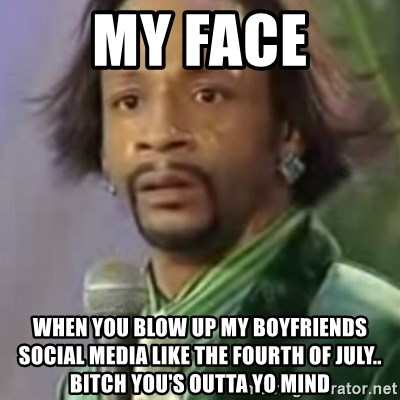 Katt Williams - My faCe When you blow up my boyfriends social media like the fourth of July.. Bitch you'S Outta yo mind