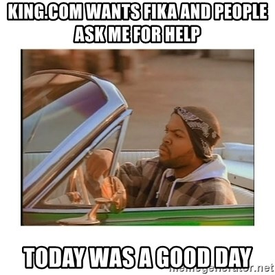 Today was a good day - King.com wants fika and people ask me for help today was a good day