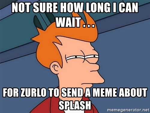 Futurama Fry - not sure how long i can wait . . . for zurlo to send a meme about splash