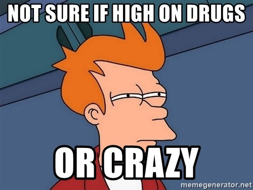 Futurama Fry - Not sure if high on drugs or crazy