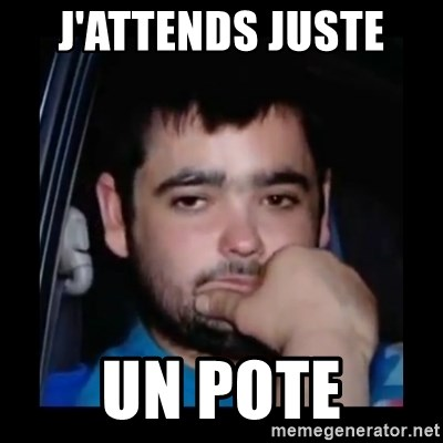 just waiting for a mate - j'attends juste  un pote