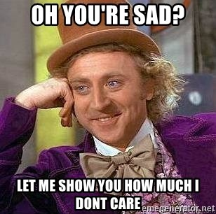 Willy Wonka - OH YOU'RE SAD? LET ME SHOW YOU HOW MUCH I DONT CARE