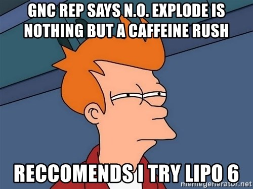 Futurama Fry - GNC rep says n.o. explode is nothing but a caffeine rush reccomends I try lipo 6