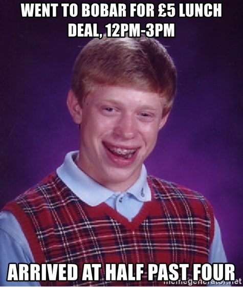 Bad Luck Brian - WENT TO BOBAR FOR £5 LUNCH DEAL, 12pm-3pm arrived at half past four