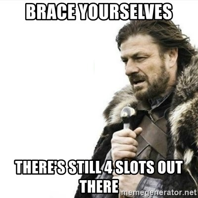 Prepare yourself - brace yourselves there's still 4 slots out there