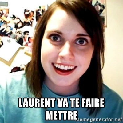 Overly Obsessed Girlfriend -  LAURENT VA TE FAIRE METTRE