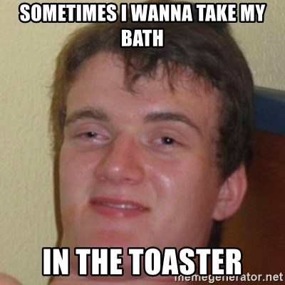 10guy - SOMETIMES I wANNA TAKE MY BATH IN THE TOASTER