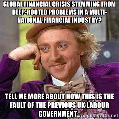 Charlie meme - GLOBAL FINANCIAL CRISIS STEMMING FROM DEEP-ROOTED PROBLEMS IN A MULTI-NATIONAL FINANCIAL INDUSTRY? TELL ME MORE ABOUT HOW THIS IS THE FAULT OF THE PREVIOUS UK LABOUR GOVERNMENT...