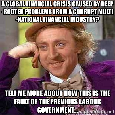 Charlie meme - A GLOBAL FINANCIAL CRISIS CAUSED BY DEEP-ROOTED PROBLEMS FROM A CORRUPT MULTI-NATIONAL FINANCIAL INDUSTRY? TELL ME MORE ABOUT HOW THIS IS THE FAULT OF THE PREVIOUS LABOUR GOVERNMENT...