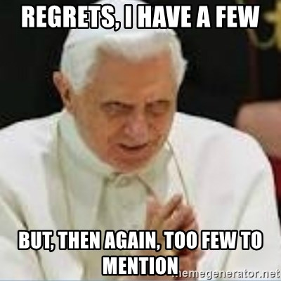Pedo Pope - REGRETS, I HAVE A FEW BUT, THEN AGAIN, TOO FEW TO MENTION