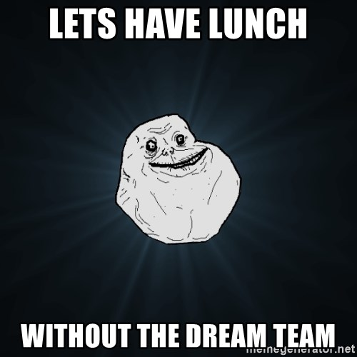 Forever Alone - Lets have lunch without the dream team