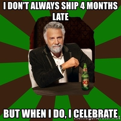 Beer guy - I Don't Always Ship 4 Months Late But When I do, I CELEBRATE
