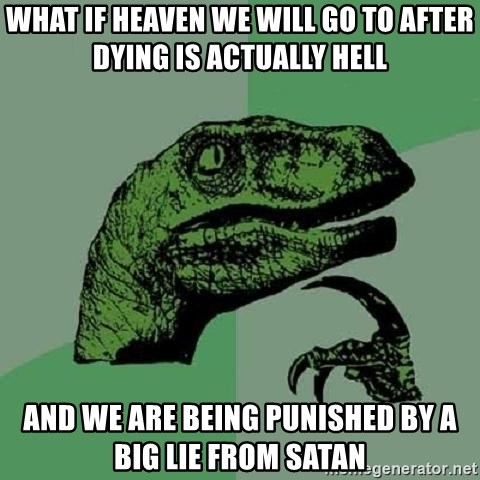 Philosoraptor - What if heaven we will go to after dying is actually hell and we are being punished by a big lie from satan