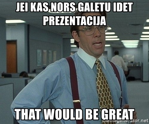 Office Space That Would Be Great - Jei kas nors galetu idet prezentacija  that would be great