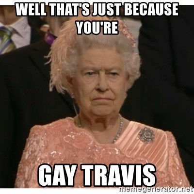 Unimpressed Queen - WELL THAT'S JUST BECAUSE YOU'RE  GAY TRAVIS