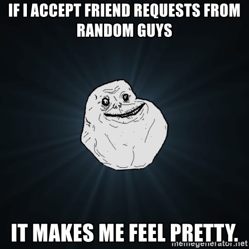 Forever Alone - if i accept friend requests from random guys it makes me feel pretty.