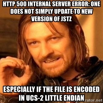 One Does Not Simply - HTTP 500 Internal Server Error: one does not simply update to new version of jstz Especially if the file is encoded in UCS-2 Little Endian