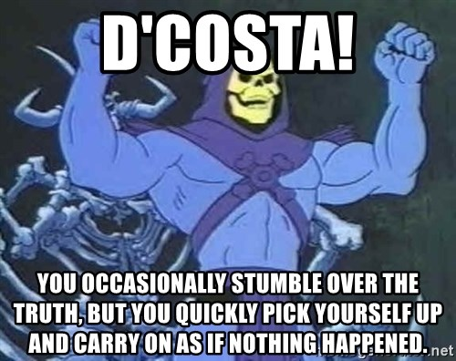Skeletor - d'costa! You occasionally stumble over the truth, but you quickly pick yourself up and carry on as if nothing happened.