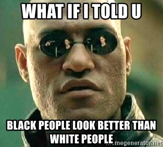 What if I told you / Matrix Morpheus - WHAT IF I TOLD U BLACK PEOPLE LOOK BETTER THAN WHITE PEOPLE