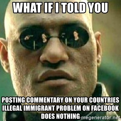 What If I Told You - What if i told you Posting commentary on your countries illegal immigrant problem on Facebook does nothing
