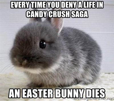 ADHD Bunny - every time you deny a life in Candy Crush Saga An Easter Bunny dies