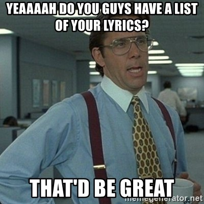Yeah that'd be great... - Yeaaaah Do you guys have a list of your lyrics? That'd be great