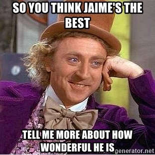 Willy Wonka - So you think Jaime's the best Tell me more about how wonderful he is