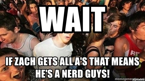 -Sudden Clarity Clarence - WAIT IF ZACH GETS ALL A'S THAT MEANS HE'S A NERD GUYS!