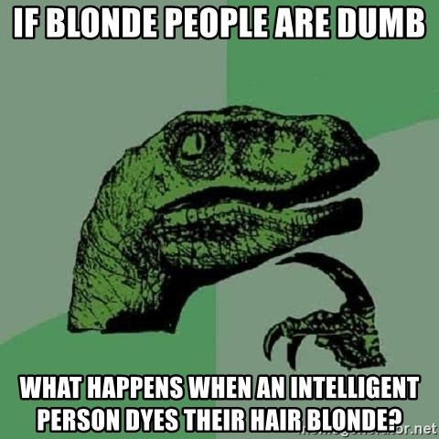 Philosoraptor - If blonde people are dumb what happens when an intelligent person dyes their hair blonde?