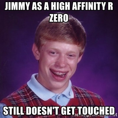 Bad Luck Brian - Jimmy as a high affinity R zero  still doesn't get touched