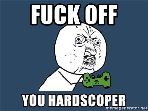 Y U No - fuck off  you hardscoper