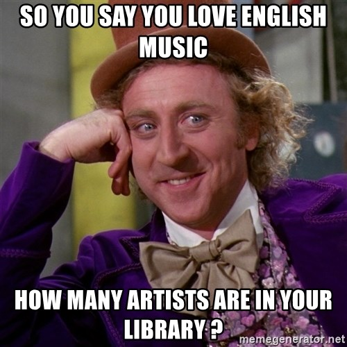 Willy Wonka - so you say you love english music how many artists are in your library ?