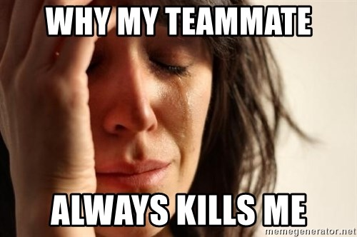 First World Problems - WHY MY TEAMMATE  ALWAYS KILLS ME