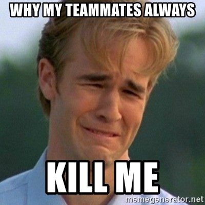90s Problems - WHY MY TEAMMATES ALWAYS KILL ME